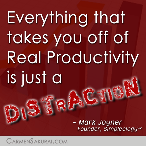 Everything that takes you off of Real Productivity is just a DISTRACTION. ~ Mark Joyner