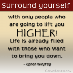 Surround yourself with only people who are going to lift you HIGHER!  ~ Oprah Winfrey